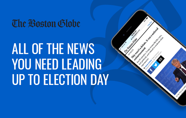 The Boston Globe. All of the news you need leading up to election day.